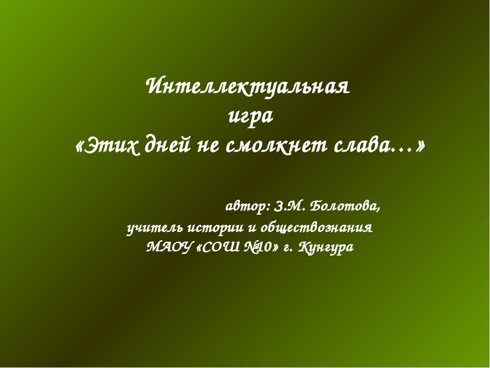 Интеллектуальная игра «Этих дней не смолкнет слава…» автор: З.М. Болотова, уч...