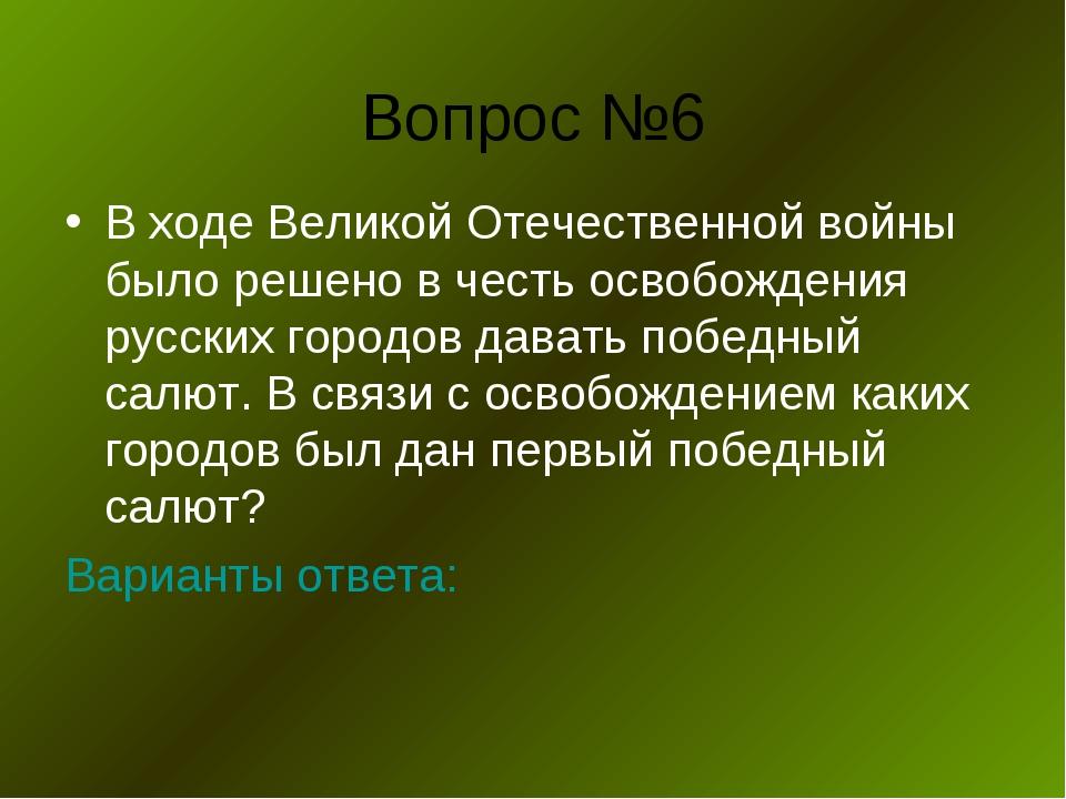 Вопрос №6 В ходе Великой Отечественной войны было решено в честь освобождения...