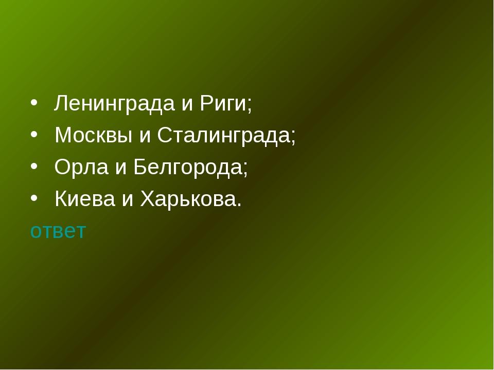 Ленинграда и Риги; Москвы и Сталинграда; Орла и Белгорода; Киева и Харькова....