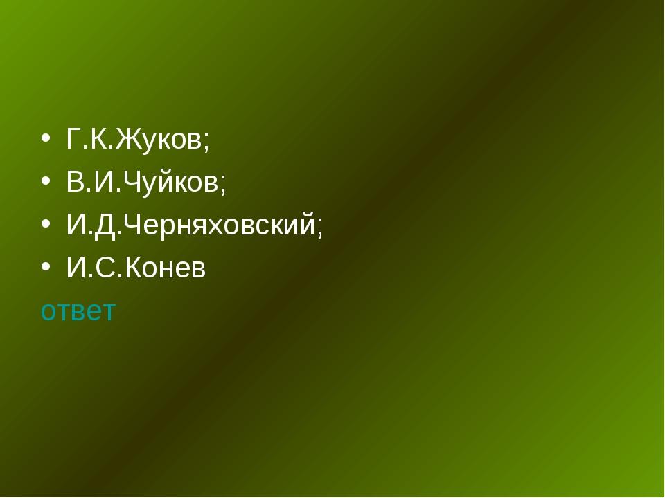 Г.К.Жуков; В.И.Чуйков; И.Д.Черняховский; И.С.Конев ответ