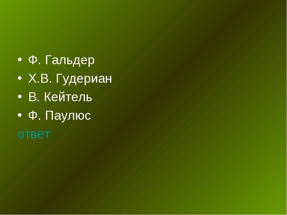 Ф. Гальдер Х.В. Гудериан В. Кейтель Ф. Паулюс ответ