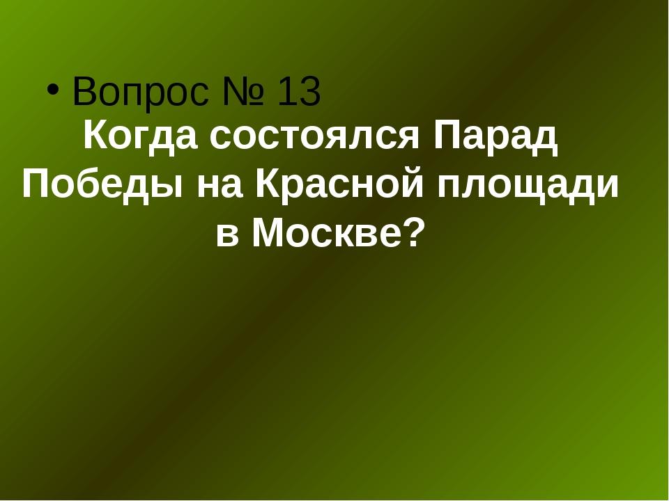 Когда состоялся Парад Победы на Красной площади в Москве? Вопрос № 13
