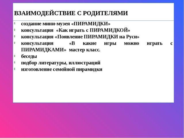 ВЗАИМОДЕЙСТВИЕ С РОДИТЕЛЯМИ созданиемини-музея«ПИРАМИДКИ» консультация «Как...