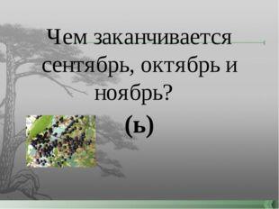 Чем заканчивается сентябрь, октябрь и ноябрь? (ь)