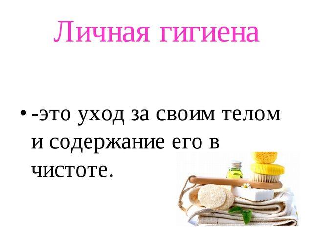 Личная гигиена -это уход за своим телом и содержание его в чистоте.