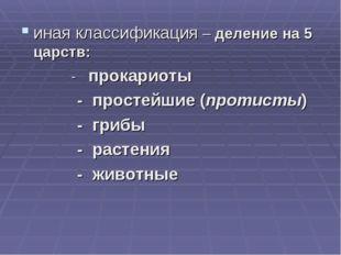 иная классификация – деление на 5 царств: - прокариоты - простейшие (протисты