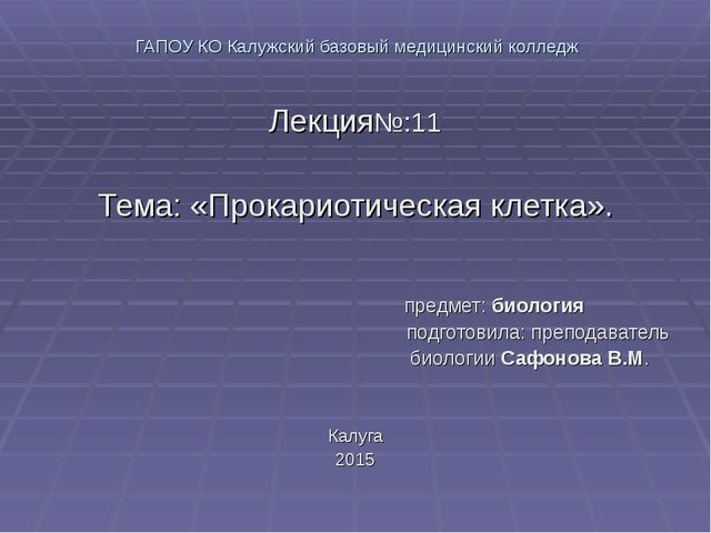ГАПОУ КО Калужский базовый медицинский колледж Лекция№:11 Тема: «Прокариотич...