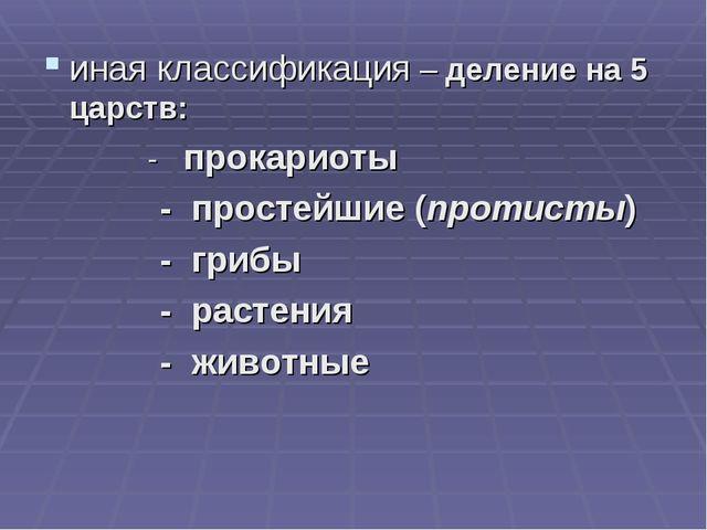 иная классификация – деление на 5 царств: - прокариоты - простейшие (протисты...