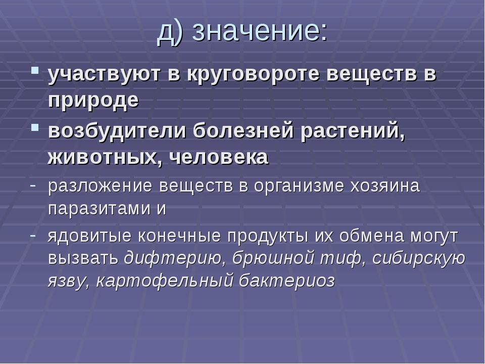 д) значение: участвуют в круговороте веществ в природе возбудители болезней р...