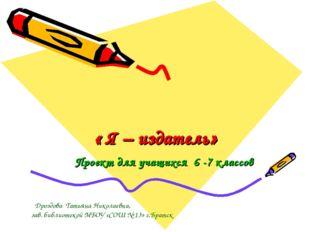 « Я – издатель» Проект для учащихся 6 -7 классов Дроздова Татьяна Николаевна,