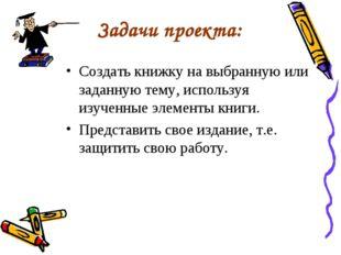 Задачи проекта: Создать книжку на выбранную или заданную тему, используя изуч