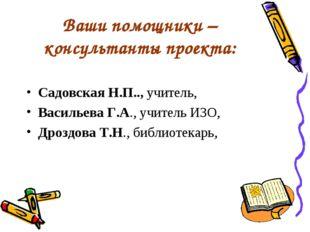 Ваши помощники – консультанты проекта: Садовская Н.П.., учитель, Васильева Г.