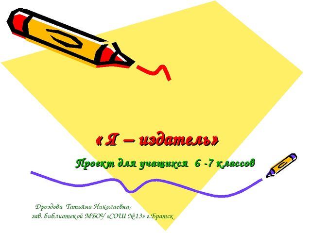 « Я – издатель» Проект для учащихся 6 -7 классов Дроздова Татьяна Николаевна,...