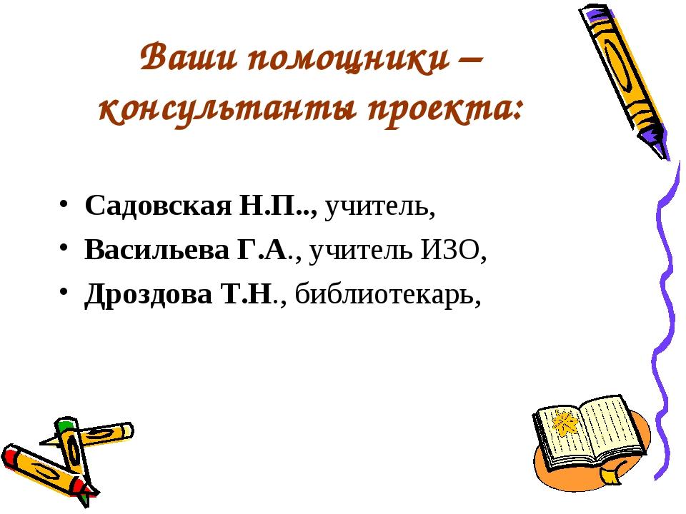 Ваши помощники – консультанты проекта: Садовская Н.П.., учитель, Васильева Г....