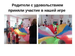 Родители с удовольствием приняли участие в нашей игре