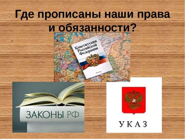 Где прописаны наши права и обязанности? .