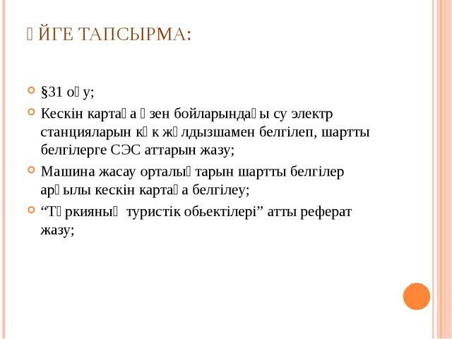 ҮЙГЕ ТАПСЫРМА: §31 оқу; Кескін картаға өзен бойларындағы су электр станциялар...