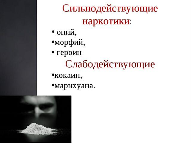 Сильнодействующие наркотики: опий, морфий, героин Слабодействующие кокаин, м...