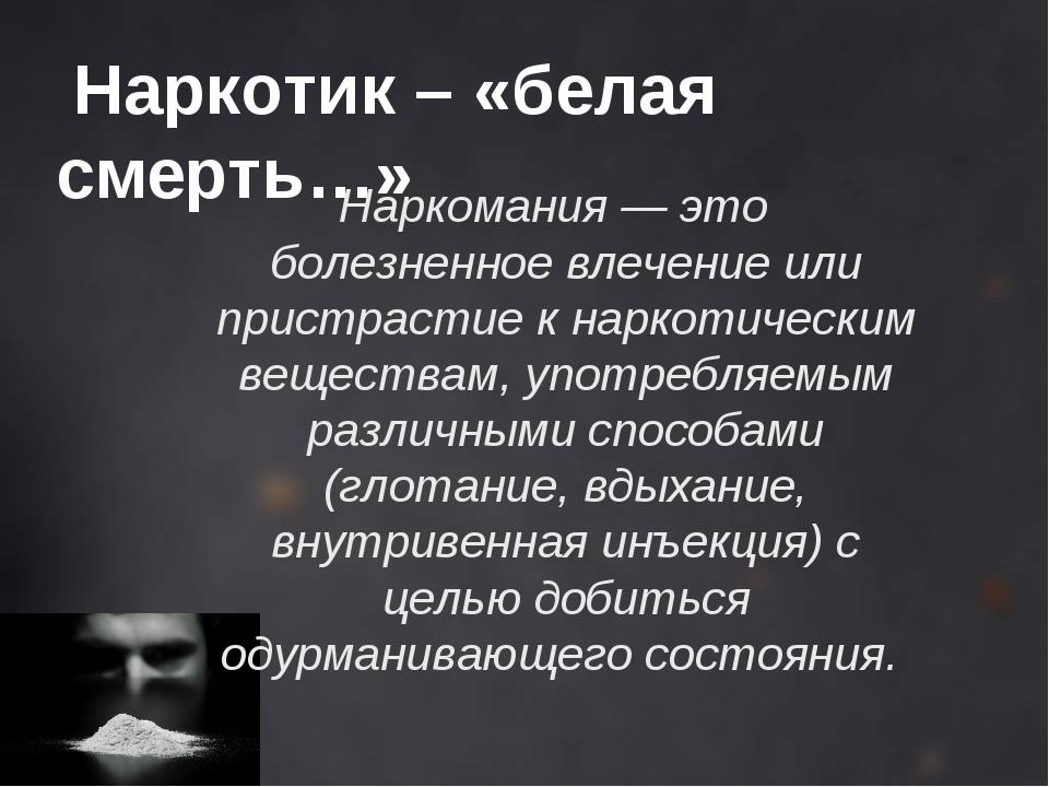 Наркотик – «белая смерть…» Наркомания — это болезненное влечение или пристра...