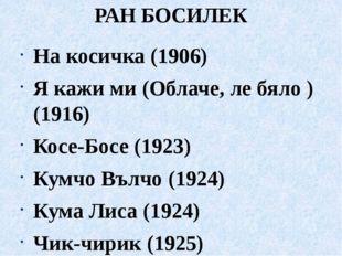 РАН БОСИЛЕК На косичка (1906) Я кажи ми (Облаче, ле бяло ) (1916) Косе-Босе (