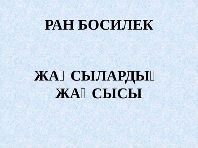 РАН БОСИЛЕК ЖАҚСЫЛАРДЫҢ ЖАҚСЫСЫ
