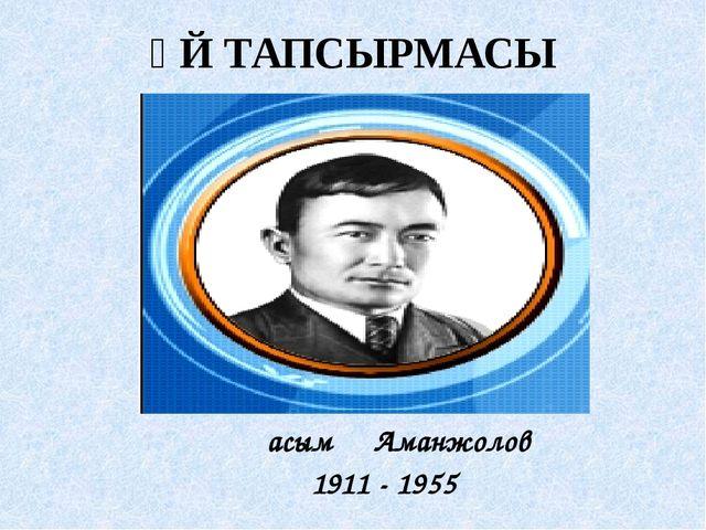 ҮЙ ТАПСЫРМАСЫ Қасым Аманжолов 1911 - 1955