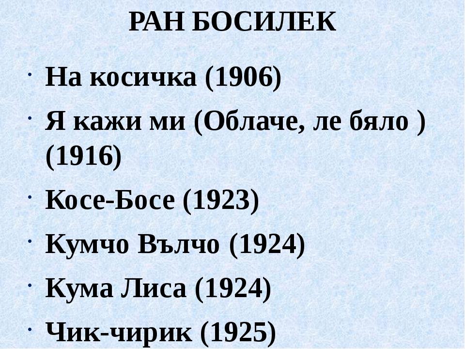 РАН БОСИЛЕК На косичка (1906) Я кажи ми (Облаче, ле бяло ) (1916) Косе-Босе (...