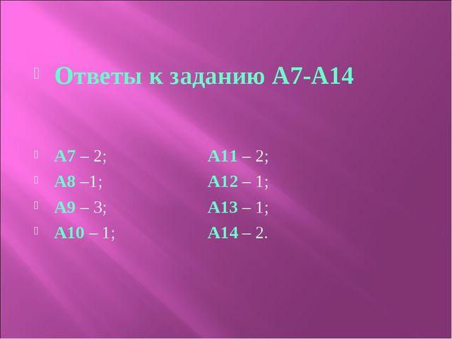 Ответы к заданию А7-А14 A7 – 2; A11 – 2; A8 –1; A12 – 1; A9 – 3; A13 – 1; A1...