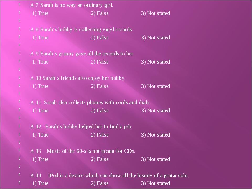 A 7 Sarah is no way an ordinary girl. 1) True2) False 3) Not stated  A...