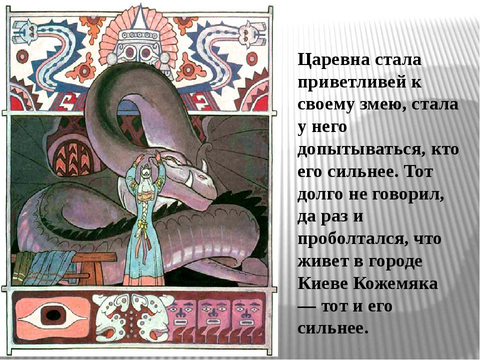 Царевна стала приветливей к своему змею, стала у него допытываться, кто его с...