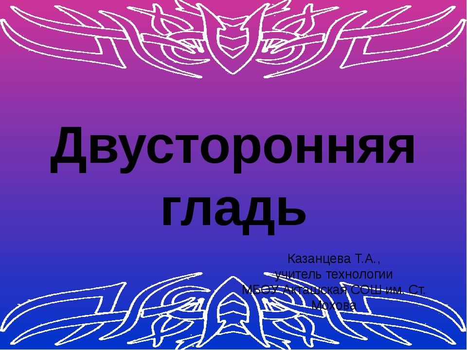 Двусторонняя гладь Казанцева Т.А., учитель технологии МБОУ Акташская СОШ им....