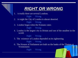 RIGHT OR WRONG 1. Actually there are several Londons. Right Wrong 2. At night