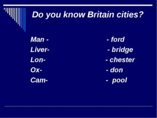 Do you know Britain cities? Man - - ford Liver- - bridge Lon- - chester Ox- -