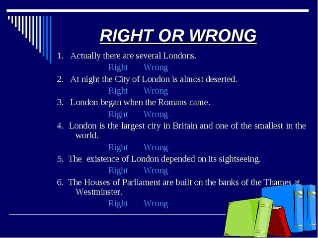RIGHT OR WRONG 1. Actually there are several Londons. Right Wrong 2. At night...