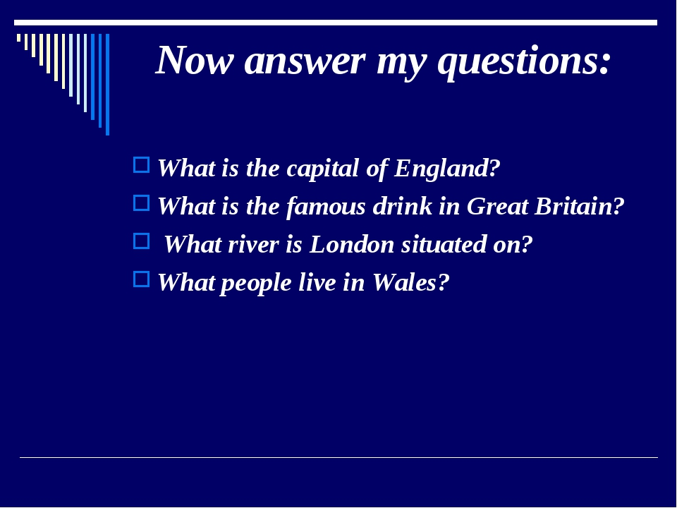 Now answer my questions: What is the capital of England? What is the famous d...