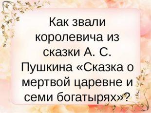 Как звали королевича из сказки А. С. Пушкина «Сказка о мертвой царевне и сем