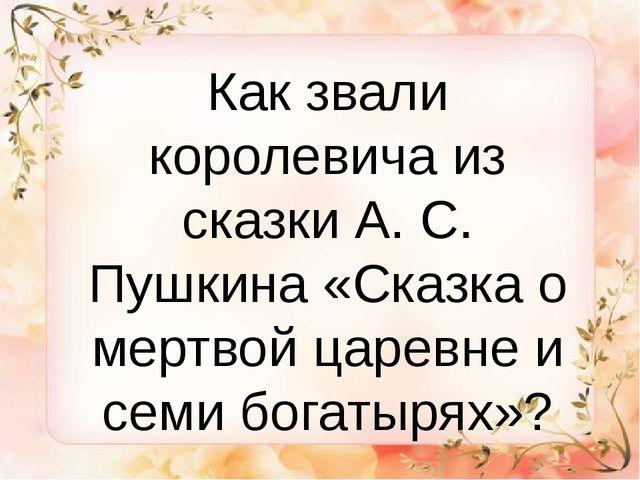 Как звали королевича из сказки А. С. Пушкина «Сказка о мертвой царевне и сем...