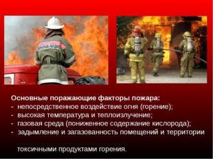 Основные поражающие факторы пожара: - непосредственное воздействие огня (гор