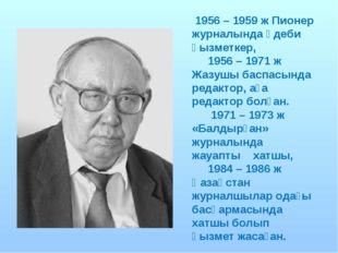 1956 – 1959 ж Пионер журналында әдеби қызметкер, 1956 – 1971 ж Жазушы баспас