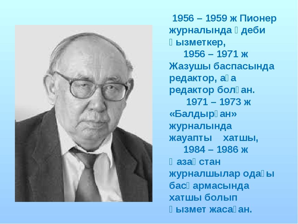 1956 – 1959 ж Пионер журналында әдеби қызметкер, 1956 – 1971 ж Жазушы баспас...