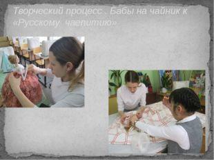 Творческий процесс . Бабы на чайник к «Русскому чаепитию»