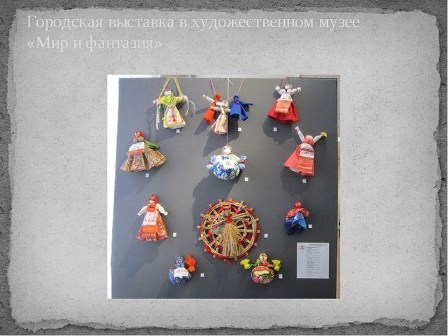 Городская выставка в художественном музее «Мир и фантазия»