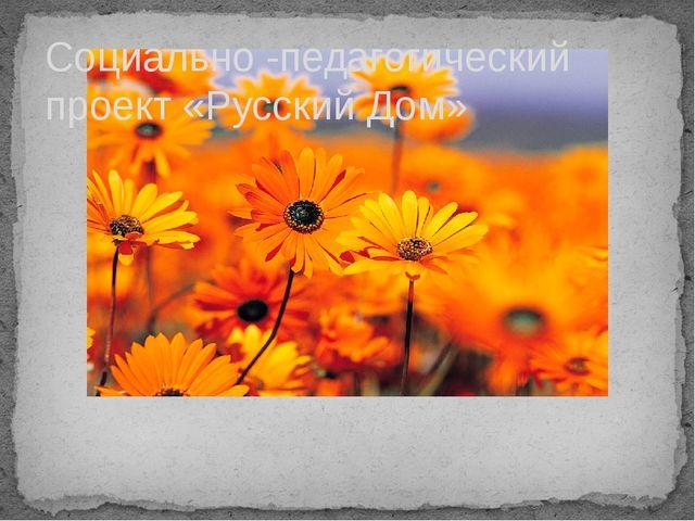 Социально -педагогический проект «Русский Дом»