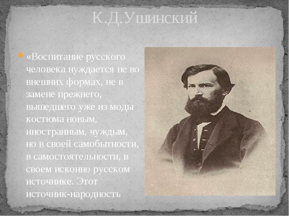 К.Д.Ушинский «Воспитание русского человека нуждается не во внешних формах, не...