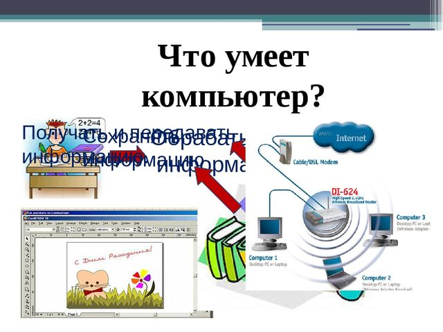 Что умеет компьютер? Обрабатывать информацию. Сохранять информацию Получать и...