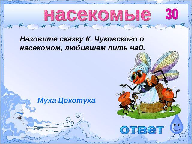 Назовите сказку К. Чуковского о насекомом, любившем пить чай. Муха Цокотуха
