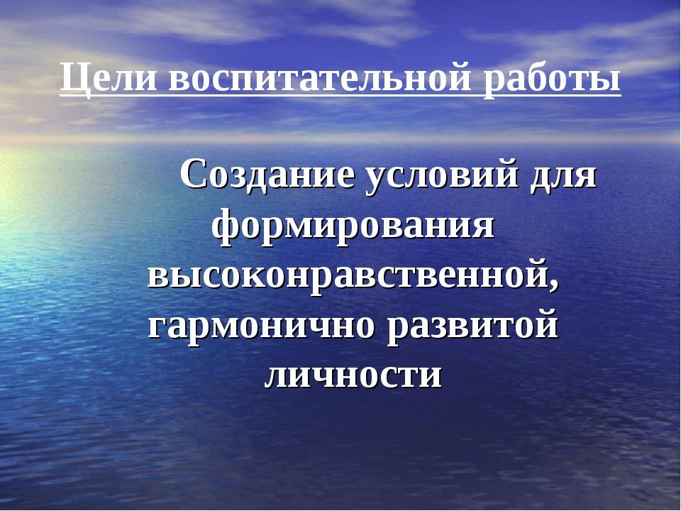 Цели воспитательной работы Создание условий для формирования высоконравственн...