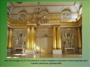 Зал воссоздан В.П.Стасовым в стиле позднего русского классицизма для торжеств