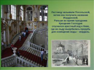 Лестницу называли Посольской, затем она получила название Иорданской. Раньше