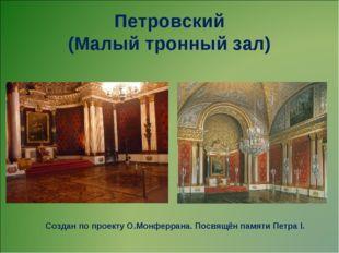 Петровский (Малый тронный зал) Создан по проекту О.Монферрана. Посвящён памят